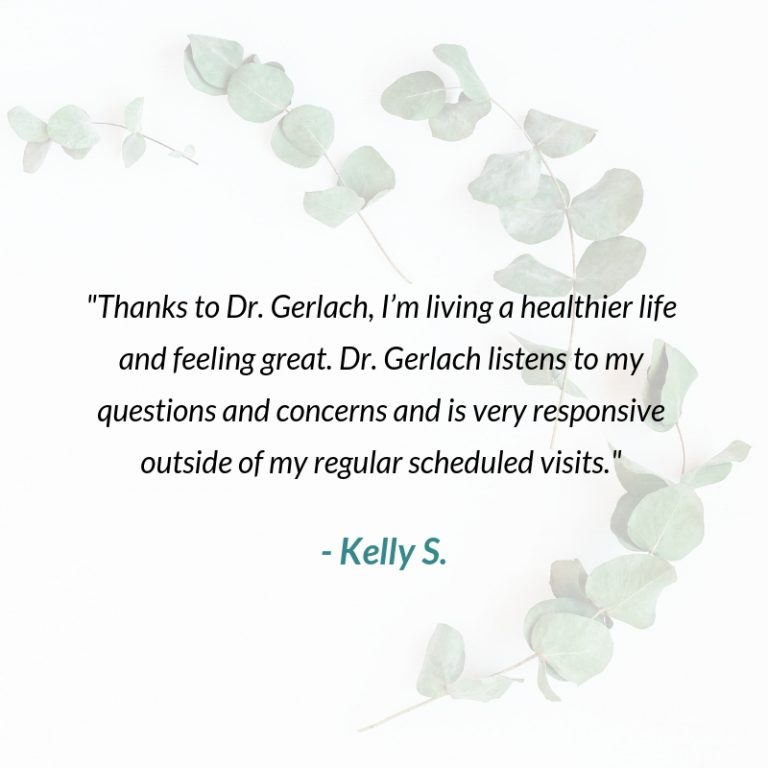 _Thanks to Dr. Gerlach and Core Health, I'm living a healthier life and feeling great. Dr. Gerlach listens to my questions and concerns and is very responsive outside of my regular scheduled visits._